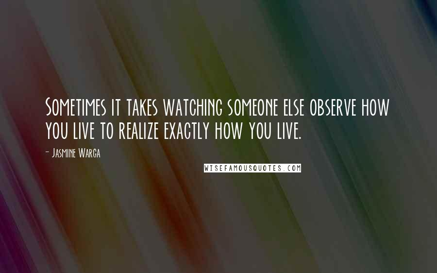Jasmine Warga quotes: Sometimes it takes watching someone else observe how you live to realize exactly how you live.