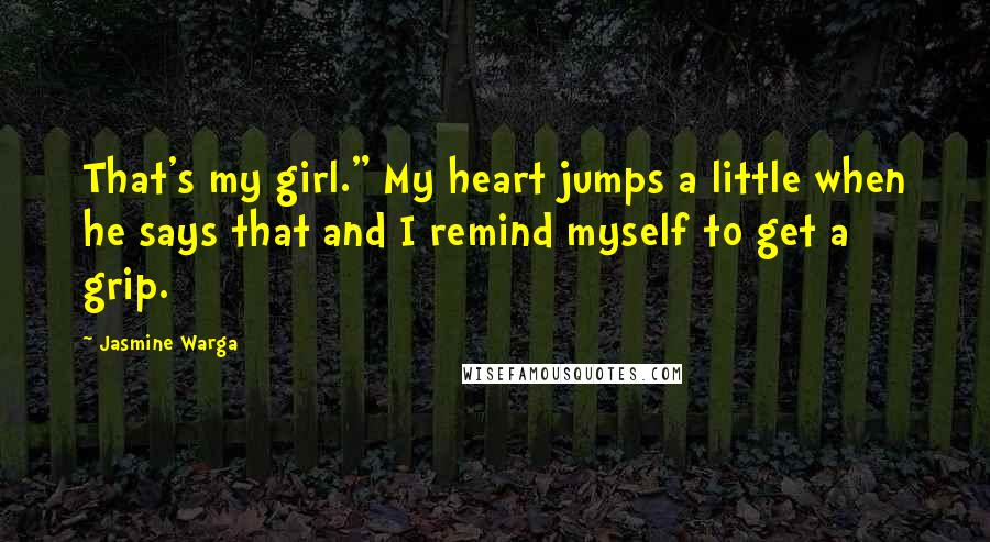 "Jasmine Warga quotes: That's my girl."" My heart jumps a little when he says that and I remind myself to get a grip."