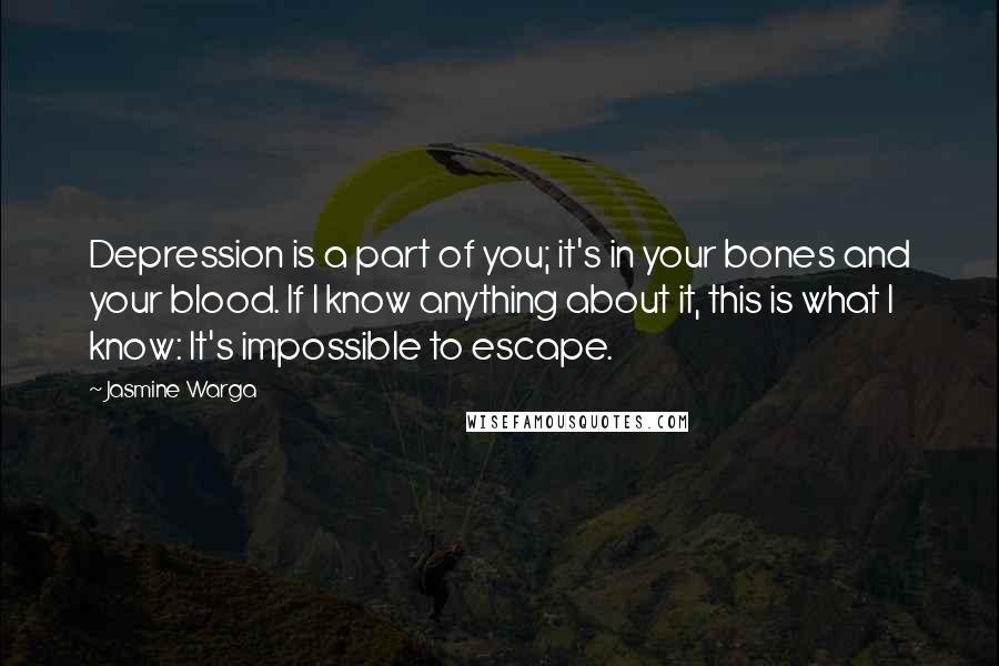 Jasmine Warga quotes: Depression is a part of you; it's in your bones and your blood. If I know anything about it, this is what I know: It's impossible to escape.