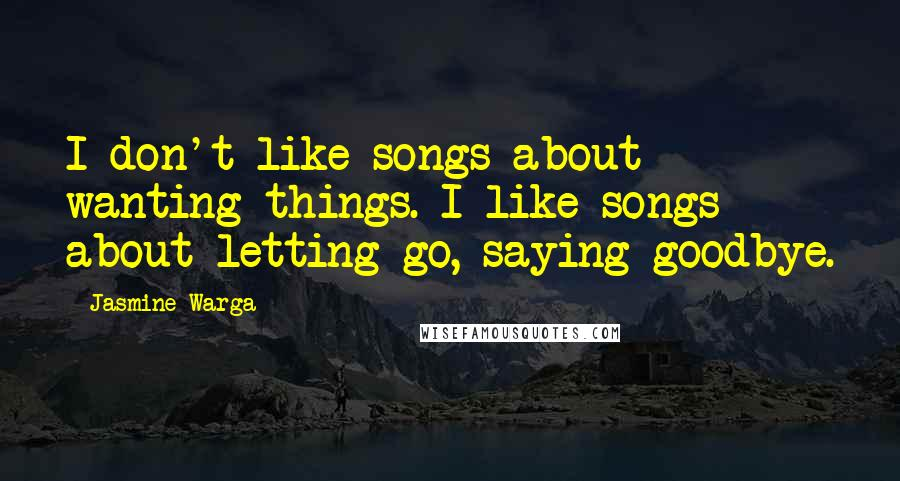 Jasmine Warga quotes: I don't like songs about wanting things. I like songs about letting go, saying goodbye.