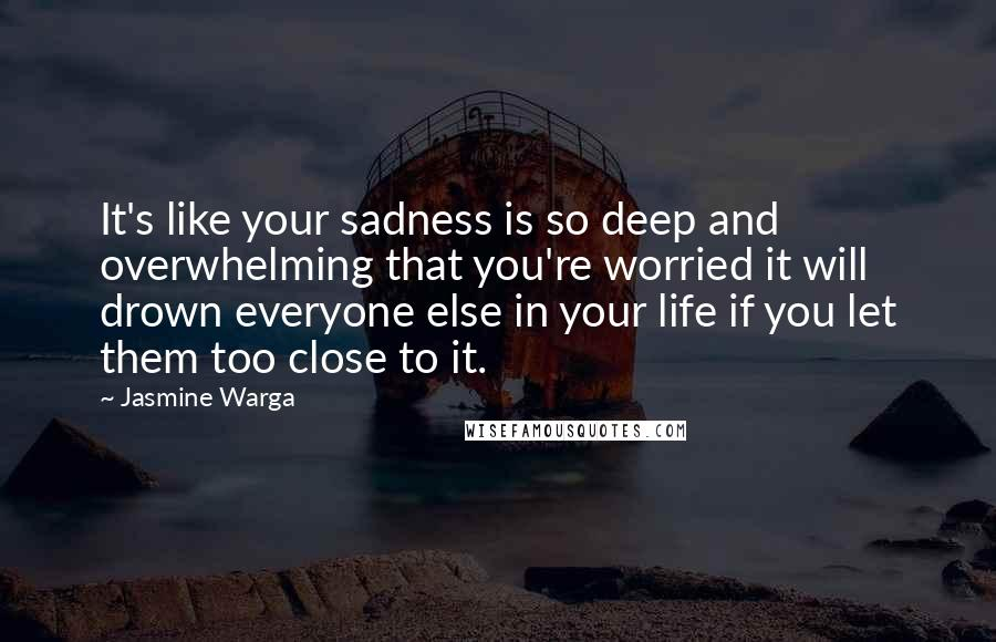 Jasmine Warga quotes: It's like your sadness is so deep and overwhelming that you're worried it will drown everyone else in your life if you let them too close to it.