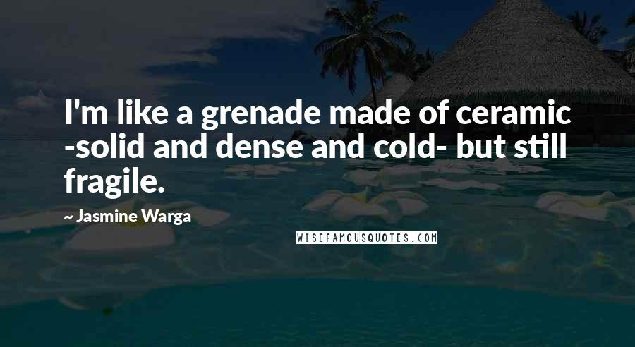 Jasmine Warga quotes: I'm like a grenade made of ceramic -solid and dense and cold- but still fragile.