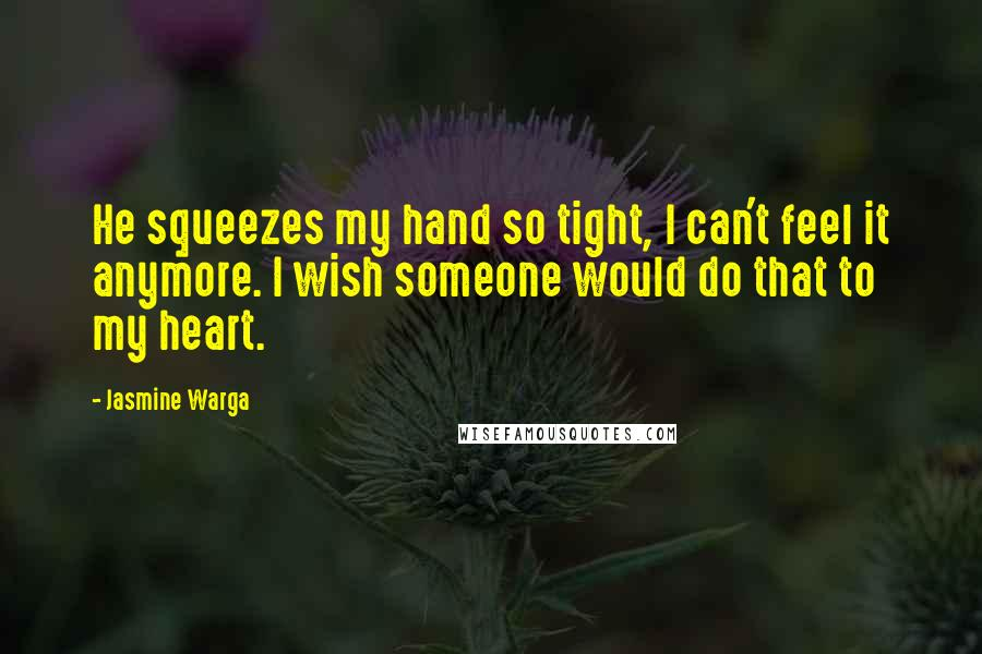 Jasmine Warga quotes: He squeezes my hand so tight, I can't feel it anymore. I wish someone would do that to my heart.