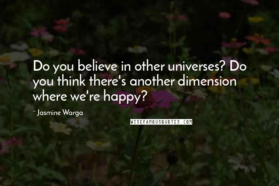 Jasmine Warga quotes: Do you believe in other universes? Do you think there's another dimension where we're happy?