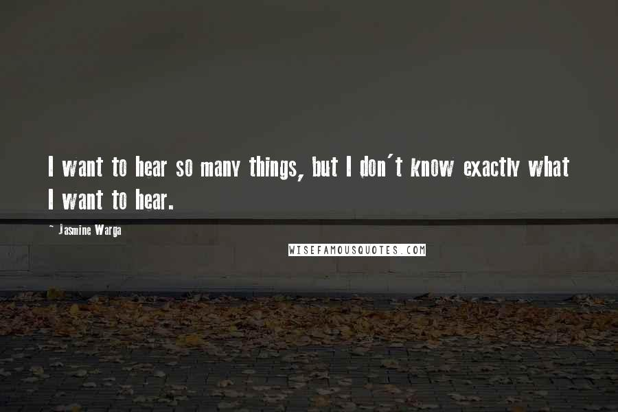 Jasmine Warga quotes: I want to hear so many things, but I don't know exactly what I want to hear.