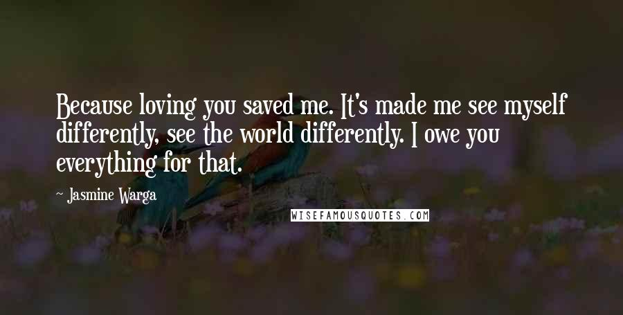 Jasmine Warga quotes: Because loving you saved me. It's made me see myself differently, see the world differently. I owe you everything for that.