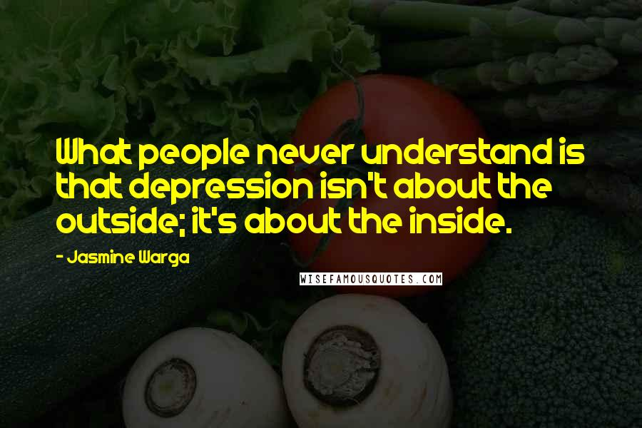 Jasmine Warga quotes: What people never understand is that depression isn't about the outside; it's about the inside.