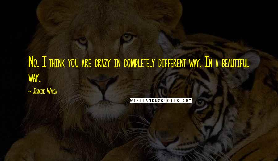 Jasmine Warga quotes: No. I think you are crazy in completely different way. In a beautiful way.