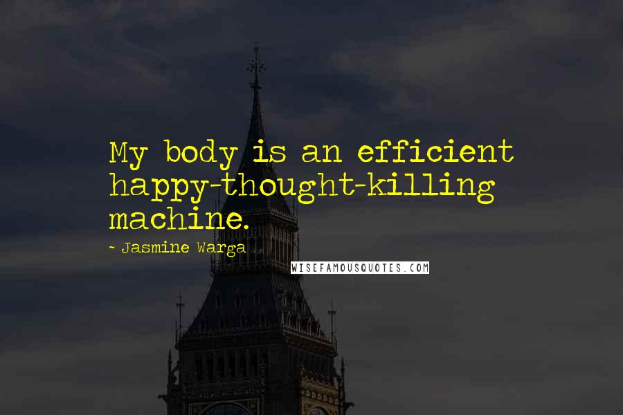 Jasmine Warga quotes: My body is an efficient happy-thought-killing machine.