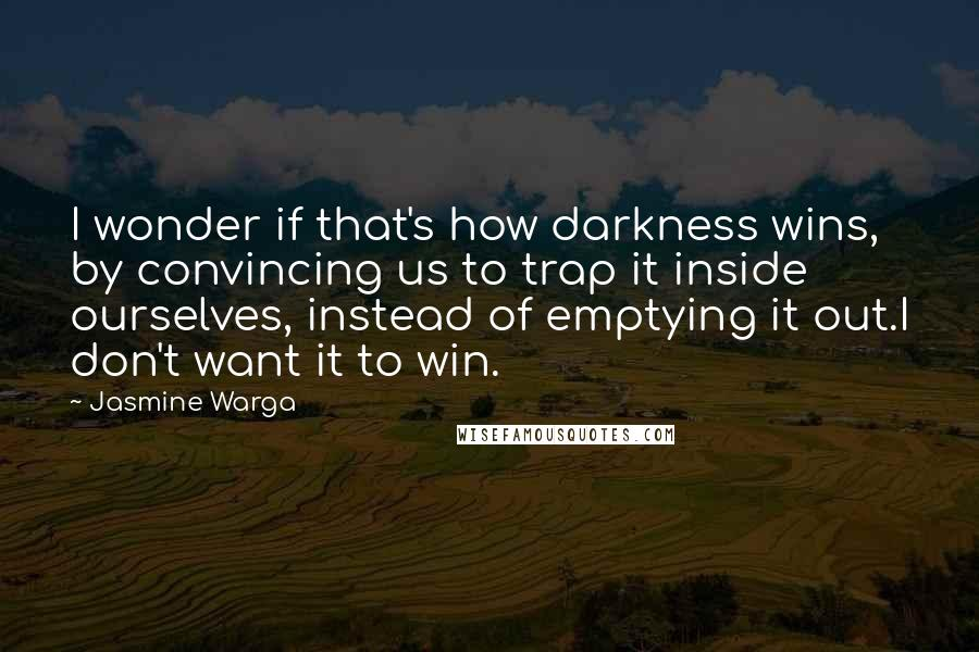 Jasmine Warga quotes: I wonder if that's how darkness wins, by convincing us to trap it inside ourselves, instead of emptying it out.I don't want it to win.