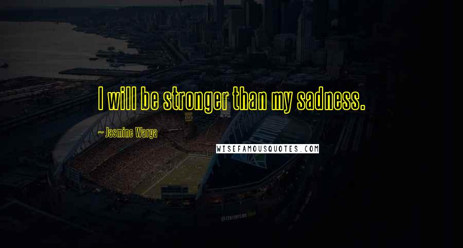 Jasmine Warga quotes: I will be stronger than my sadness.