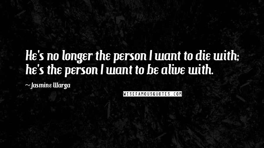 Jasmine Warga quotes: He's no longer the person I want to die with; he's the person I want to be alive with.