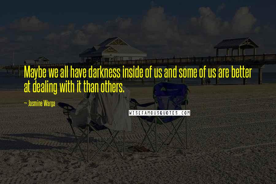 Jasmine Warga quotes: Maybe we all have darkness inside of us and some of us are better at dealing with it than others.