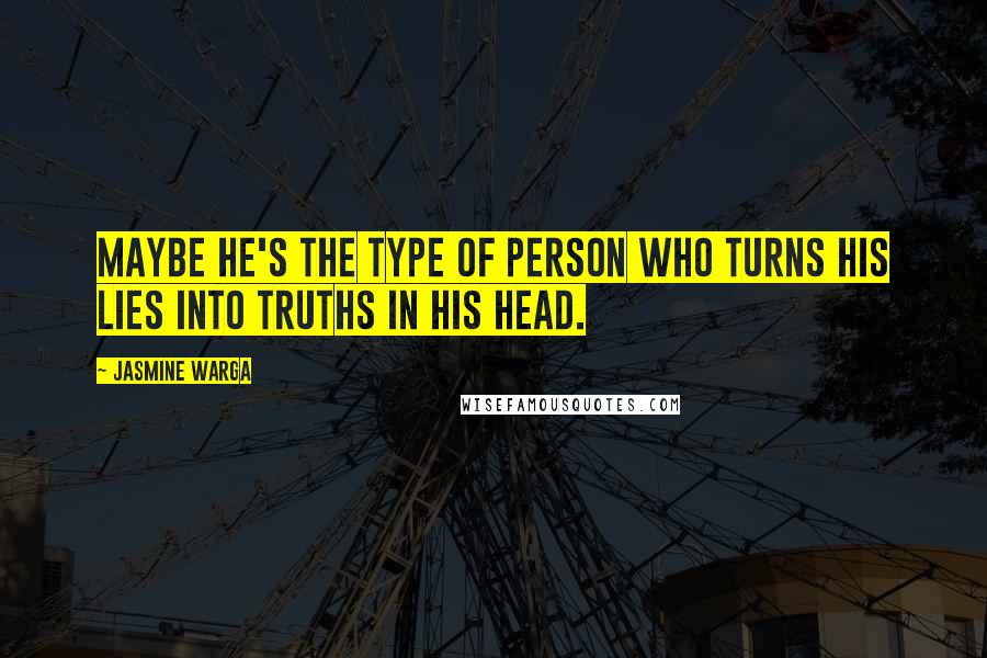 Jasmine Warga quotes: Maybe he's the type of person who turns his lies into truths in his head.
