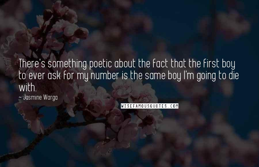 Jasmine Warga quotes: There's something poetic about the fact that the first boy to ever ask for my number is the same boy I'm going to die with.