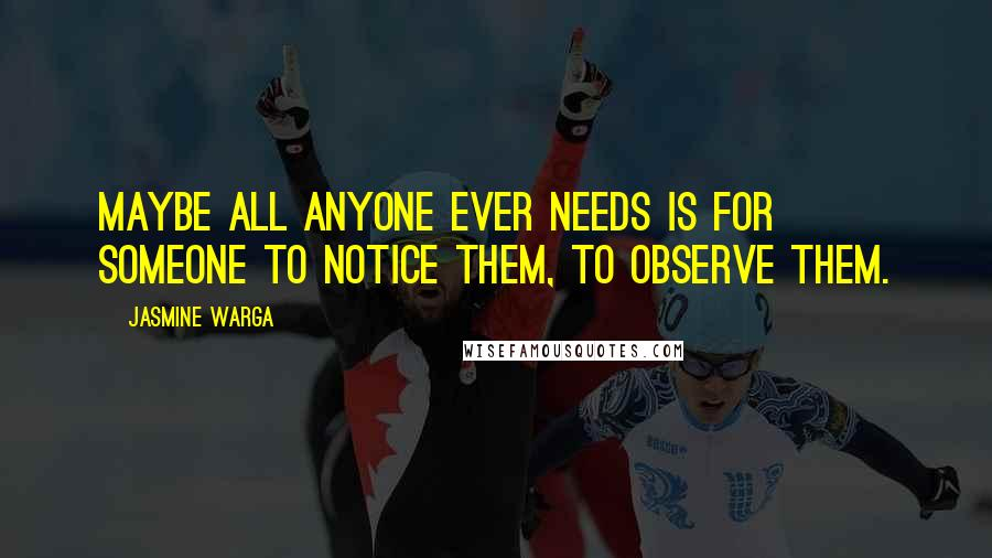 Jasmine Warga quotes: Maybe all anyone ever needs is for someone to notice them, to observe them.
