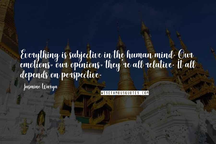 Jasmine Warga quotes: Everything is subjective in the human mind. Our emotions, our opinions, they're all relative. It all depends on perspective.