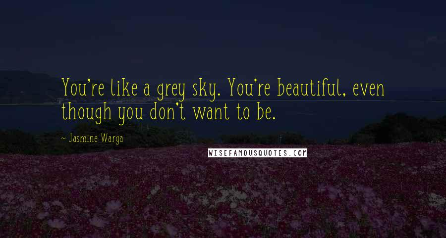 Jasmine Warga quotes: You're like a grey sky. You're beautiful, even though you don't want to be.