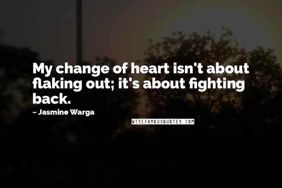 Jasmine Warga quotes: My change of heart isn't about flaking out; it's about fighting back.
