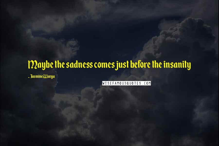Jasmine Warga quotes: Maybe the sadness comes just before the insanity