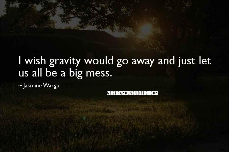 Jasmine Warga quotes: I wish gravity would go away and just let us all be a big mess.