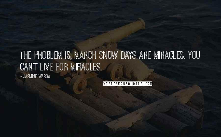 Jasmine Warga quotes: The problem is, March snow days are miracles. You can't live for miracles.