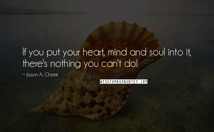 Jason A. Cheek quotes: If you put your heart, mind and soul into it, there's nothing you can't do!