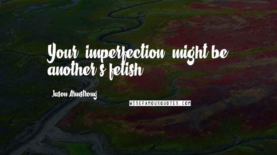 "Jason Armstrong quotes: Your ""imperfection"" might be another's fetish."