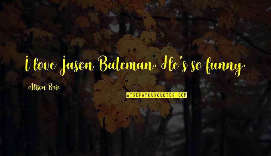Jason Bateman Quotes By Alison Brie: I love Jason Bateman. He's so funny.