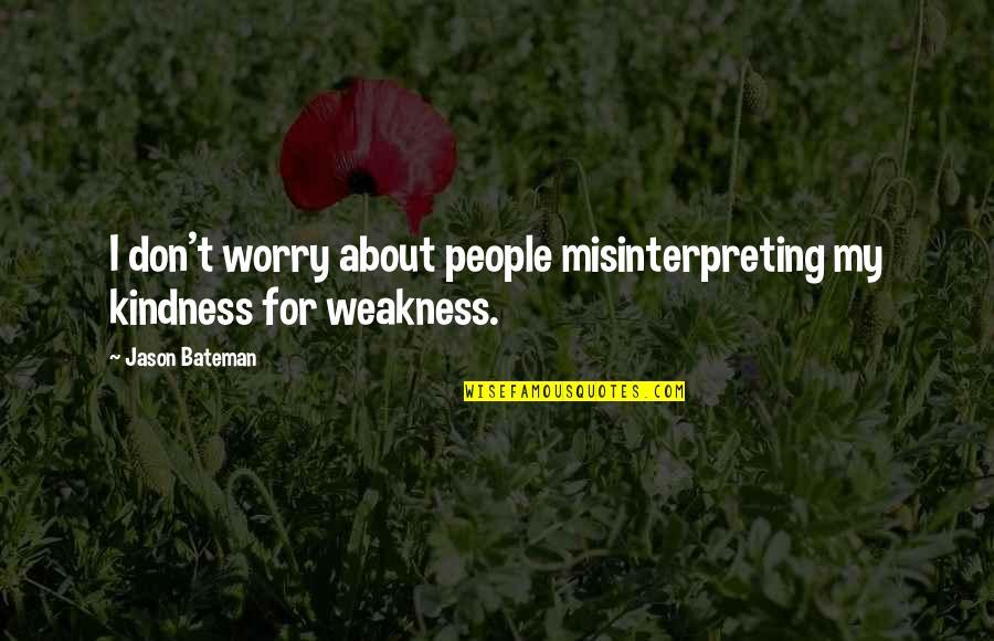 Jason Bateman Quotes By Jason Bateman: I don't worry about people misinterpreting my kindness