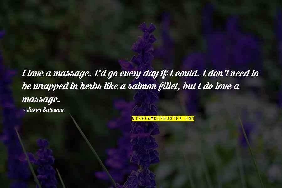 Jason Bateman Quotes By Jason Bateman: I love a massage. I'd go every day