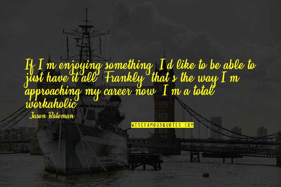 Jason Bateman Quotes By Jason Bateman: If I'm enjoying something, I'd like to be
