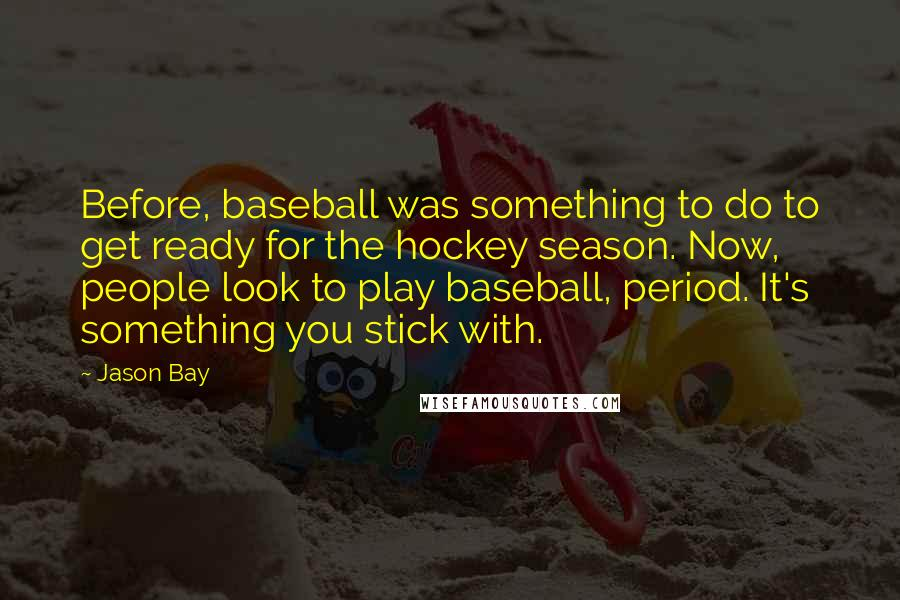 Jason Bay quotes: Before, baseball was something to do to get ready for the hockey season. Now, people look to play baseball, period. It's something you stick with.