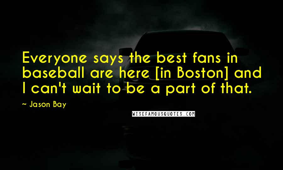 Jason Bay quotes: Everyone says the best fans in baseball are here [in Boston] and I can't wait to be a part of that.