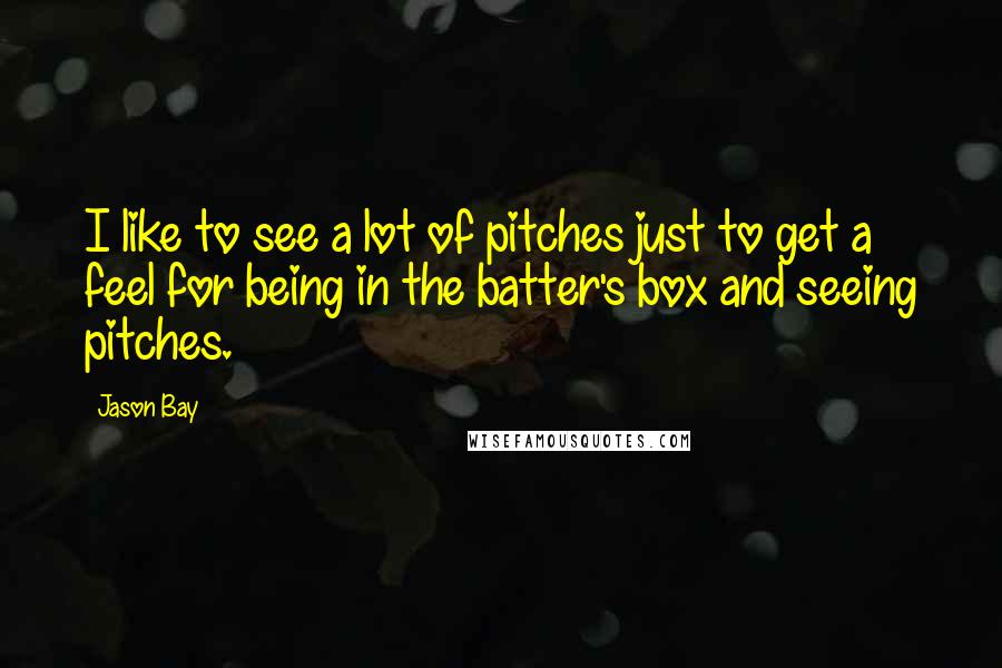 Jason Bay quotes: I like to see a lot of pitches just to get a feel for being in the batter's box and seeing pitches.