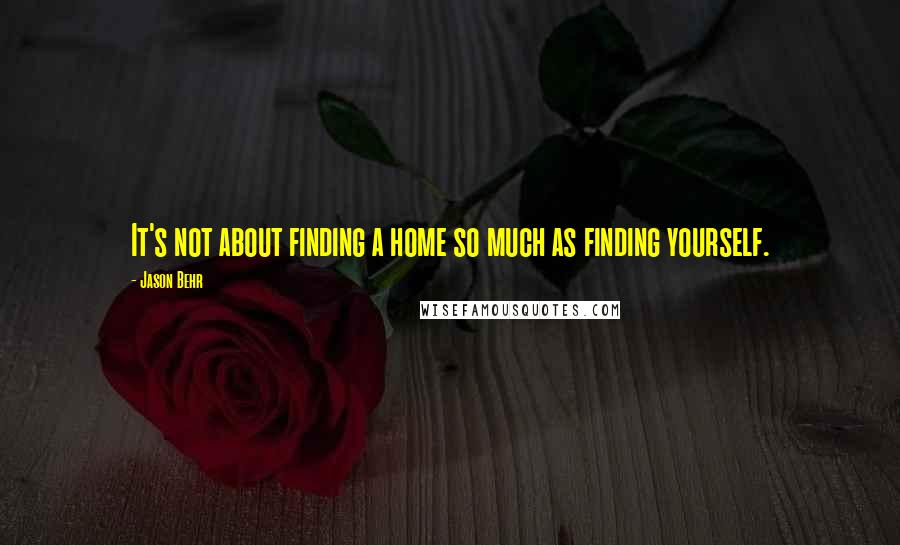 Jason Behr quotes: It's not about finding a home so much as finding yourself.