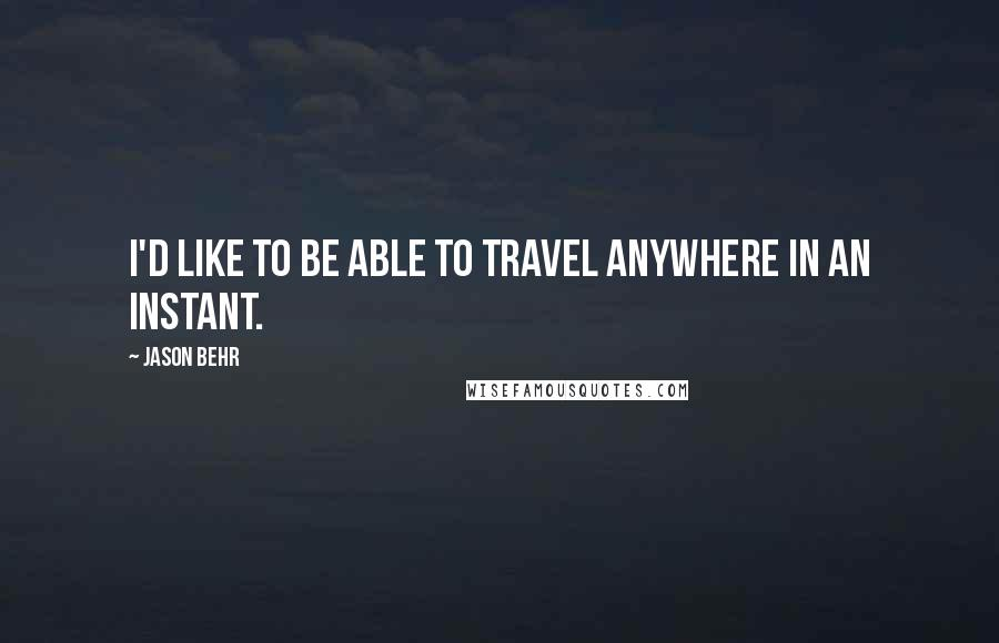 Jason Behr quotes: I'd like to be able to travel anywhere in an instant.