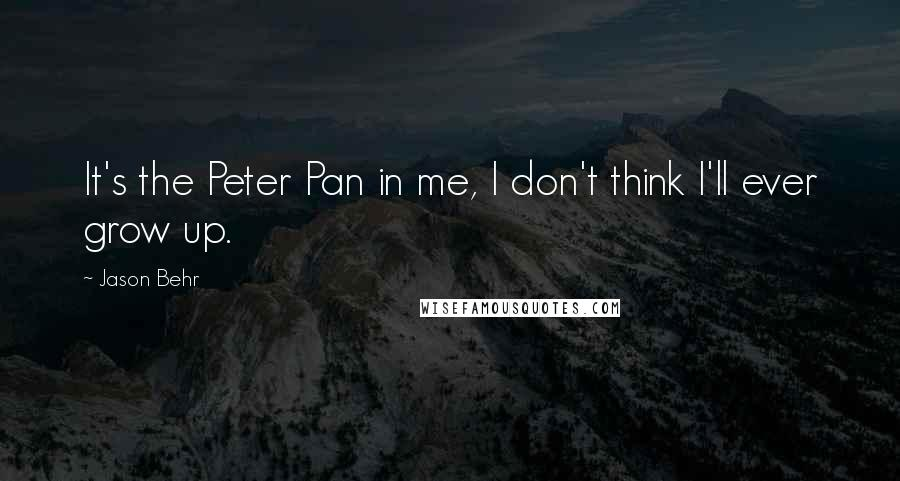 Jason Behr quotes: It's the Peter Pan in me, I don't think I'll ever grow up.