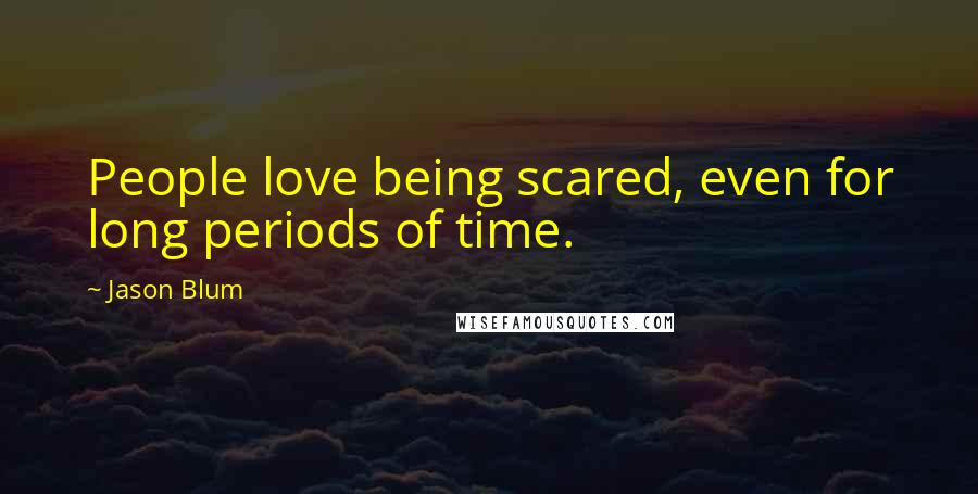 Jason Blum quotes: People love being scared, even for long periods of time.
