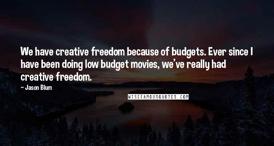 Jason Blum quotes: We have creative freedom because of budgets. Ever since I have been doing low budget movies, we've really had creative freedom.