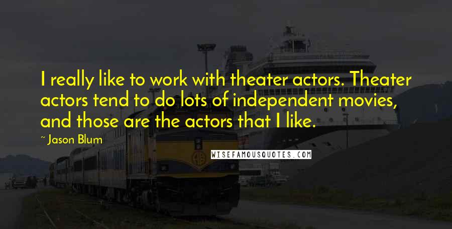 Jason Blum quotes: I really like to work with theater actors. Theater actors tend to do lots of independent movies, and those are the actors that I like.