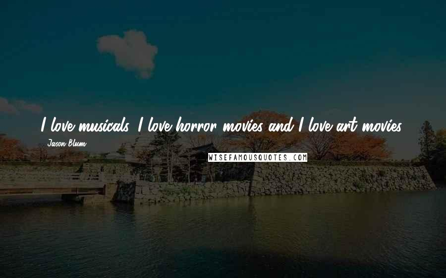 Jason Blum quotes: I love musicals. I love horror movies and I love art movies.