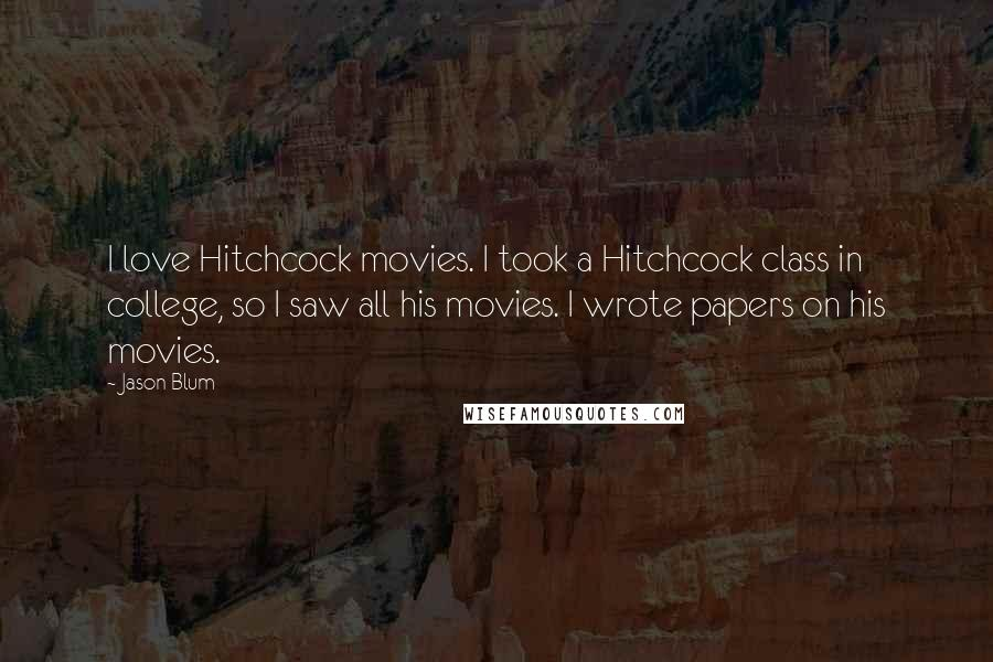 Jason Blum quotes: I love Hitchcock movies. I took a Hitchcock class in college, so I saw all his movies. I wrote papers on his movies.
