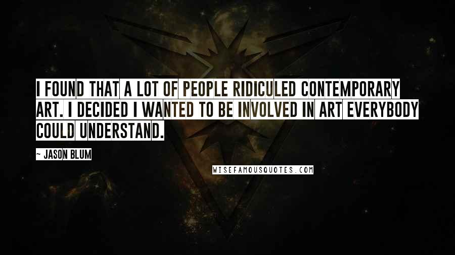 Jason Blum quotes: I found that a lot of people ridiculed contemporary art. I decided I wanted to be involved in art everybody could understand.