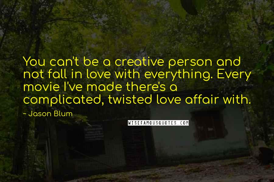 Jason Blum quotes: You can't be a creative person and not fall in love with everything. Every movie I've made there's a complicated, twisted love affair with.