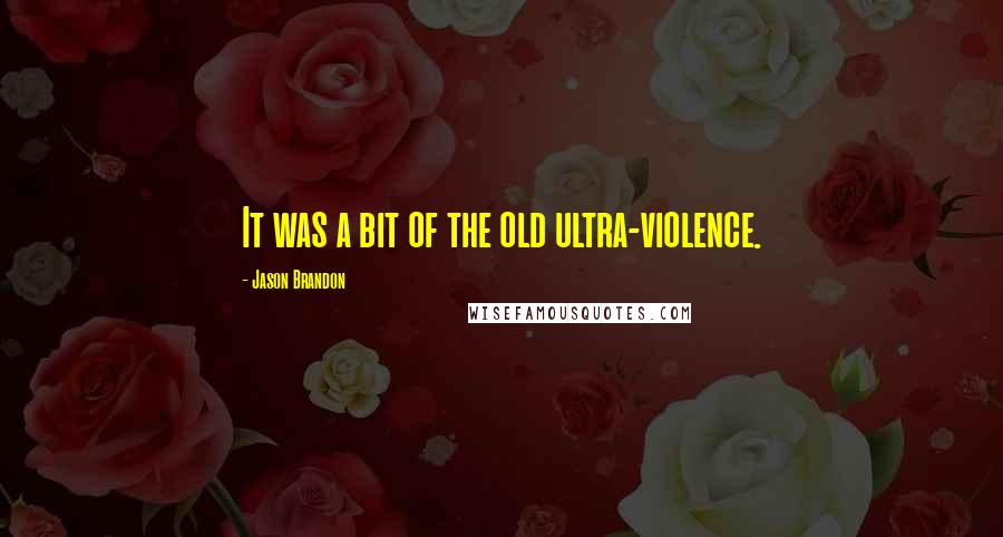 Jason Brandon quotes: It was a bit of the old ultra-violence.