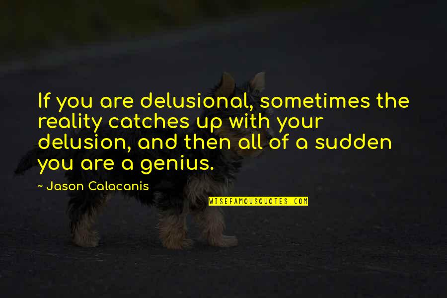 Jason Calacanis Quotes By Jason Calacanis: If you are delusional, sometimes the reality catches