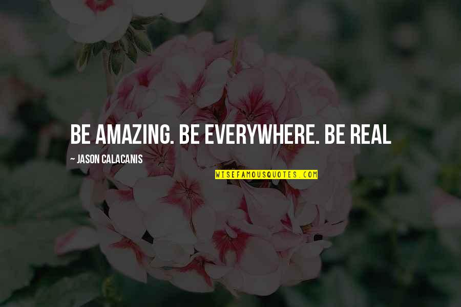 Jason Calacanis Quotes By Jason Calacanis: Be amazing. Be everywhere. Be real