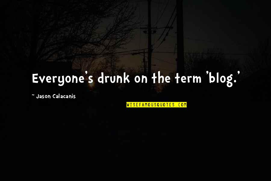Jason Calacanis Quotes By Jason Calacanis: Everyone's drunk on the term 'blog.'