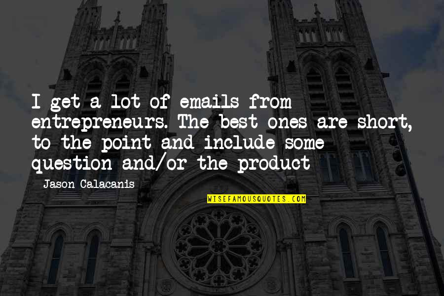 Jason Calacanis Quotes By Jason Calacanis: I get a lot of emails from entrepreneurs.